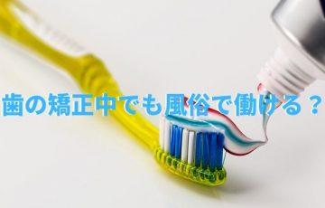歯の矯正中でも風俗で働ける?