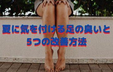 足の臭い大丈夫ですか?夏に気を付ける足の臭いと5つの改善方法